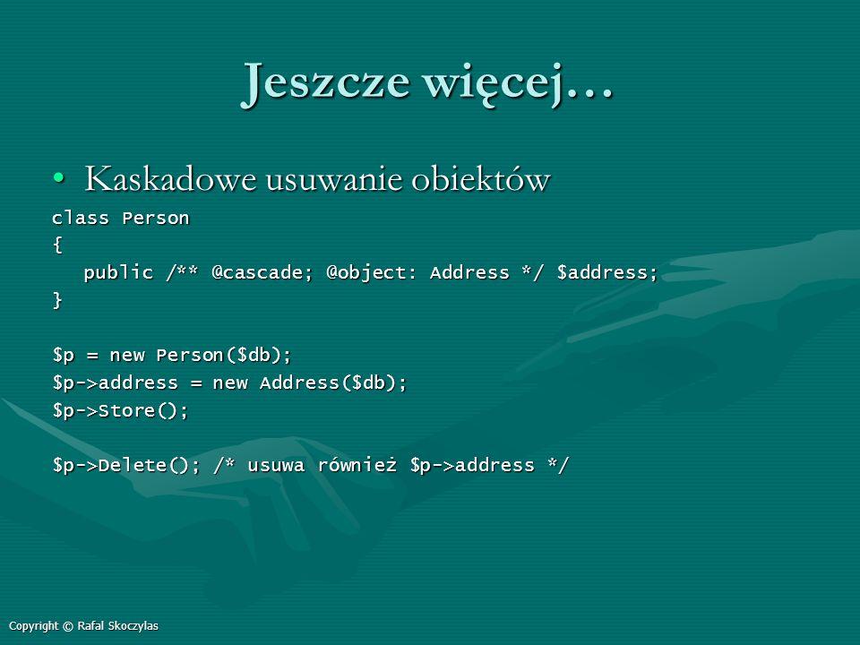 Jeszcze więcej… Kaskadowe usuwanie obiektówKaskadowe usuwanie obiektów class Person { public /** @cascade; @object: Address */ $address; } $p = new Pe