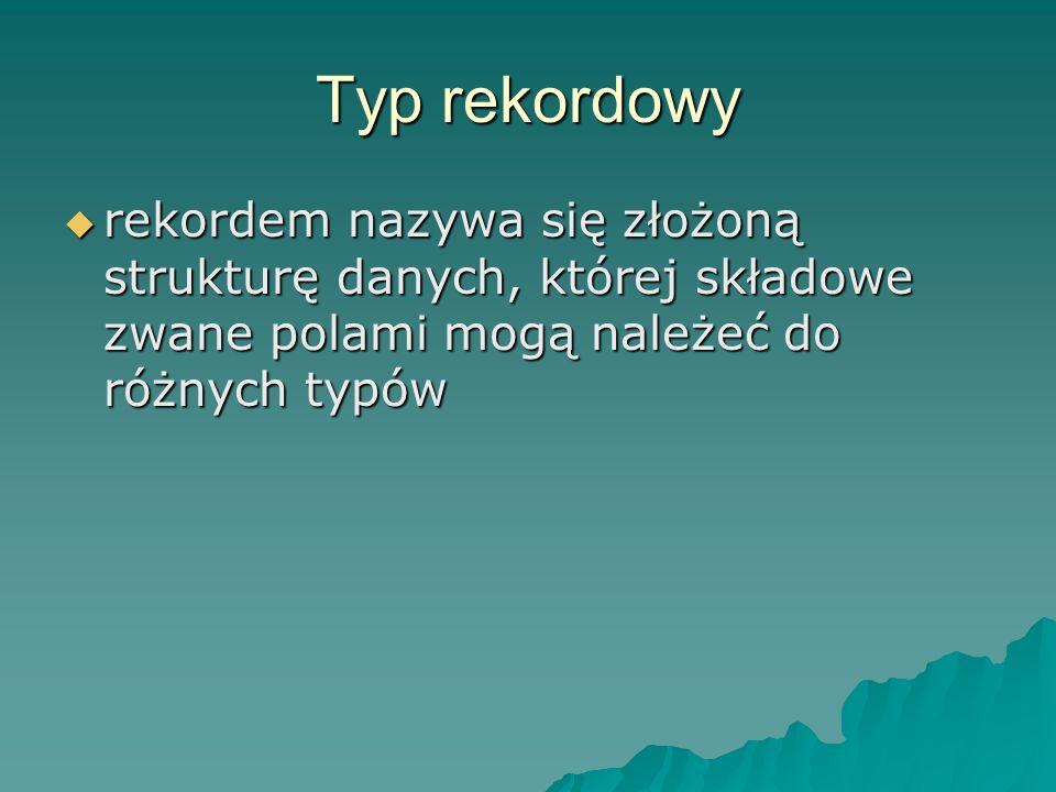 Typ rekordowy rekordem nazywa się złożoną strukturę danych, której składowe zwane polami mogą należeć do różnych typów rekordem nazywa się złożoną str