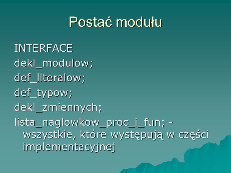 Postać modułu INTERFACEdekl_modulow;def_literalow;def_typow;dekl_zmiennych; lista_naglowkow_proc_i_fun; - wszystkie, które występują w części implemen