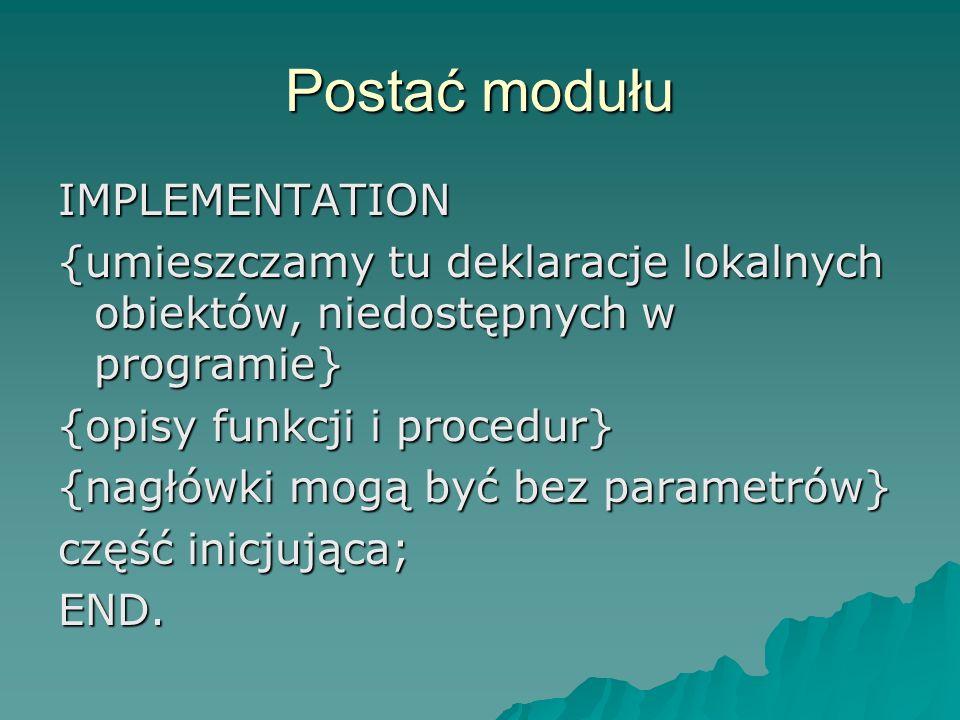 Postać modułu IMPLEMENTATION {umieszczamy tu deklaracje lokalnych obiektów, niedostępnych w programie} {opisy funkcji i procedur} {nagłówki mogą być b