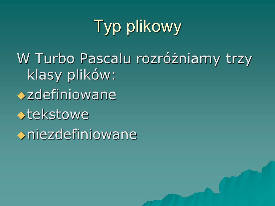 Typ plikowy W Turbo Pascalu rozróżniamy trzy klasy plików: zdefiniowane zdefiniowane tekstowe tekstowe niezdefiniowane niezdefiniowane
