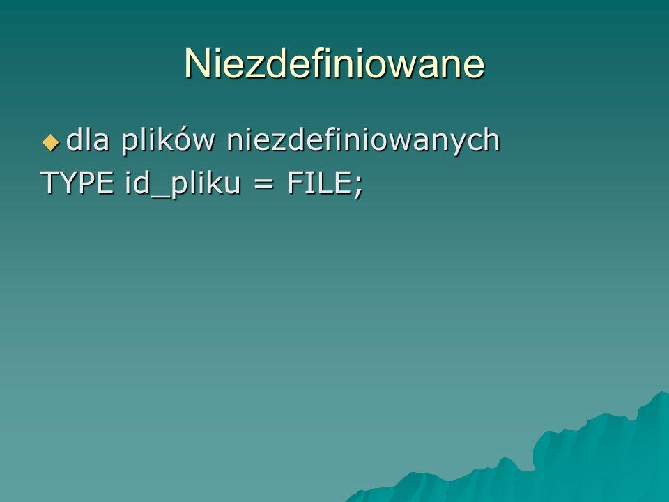 Niezdefiniowane dla plików niezdefiniowanych dla plików niezdefiniowanych TYPE id_pliku = FILE;