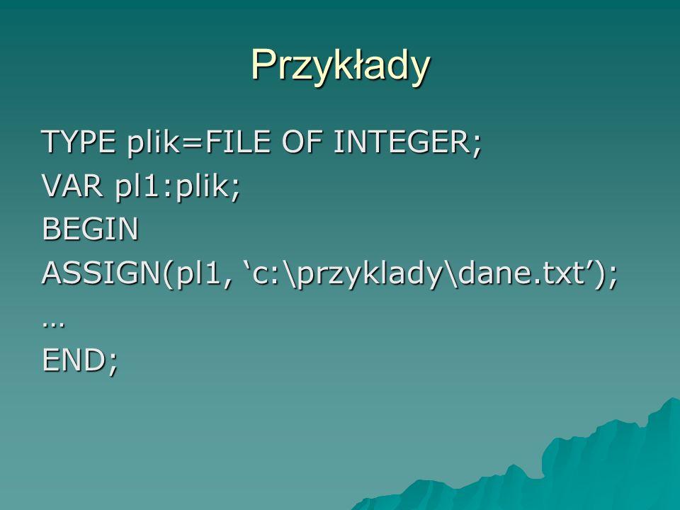 Przykłady TYPE plik=FILE OF INTEGER; VAR pl1:plik; BEGIN ASSIGN(pl1, c:\przyklady\dane.txt); …END;