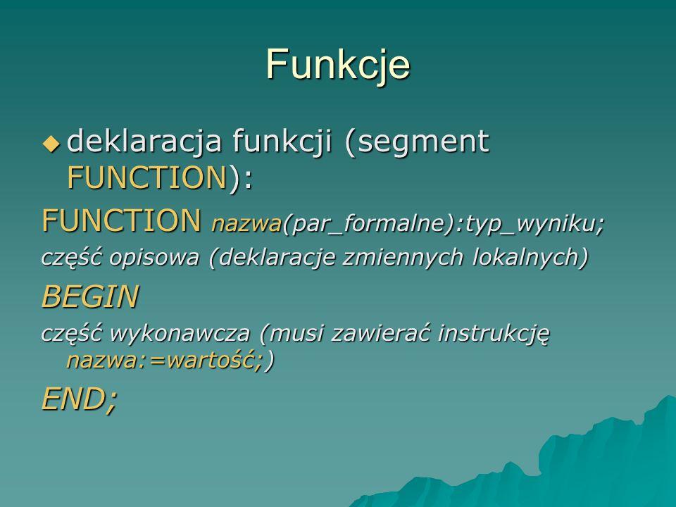 Funkcje deklaracja funkcji (segment FUNCTION): deklaracja funkcji (segment FUNCTION): FUNCTION nazwa(par_formalne):typ_wyniku; część opisowa (deklarac
