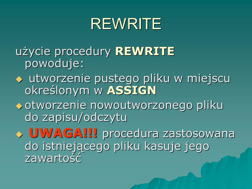 REWRITE użycie procedury REWRITE powoduje: utworzenie pustego pliku w miejscu określonym w ASSIGN utworzenie pustego pliku w miejscu określonym w ASSI