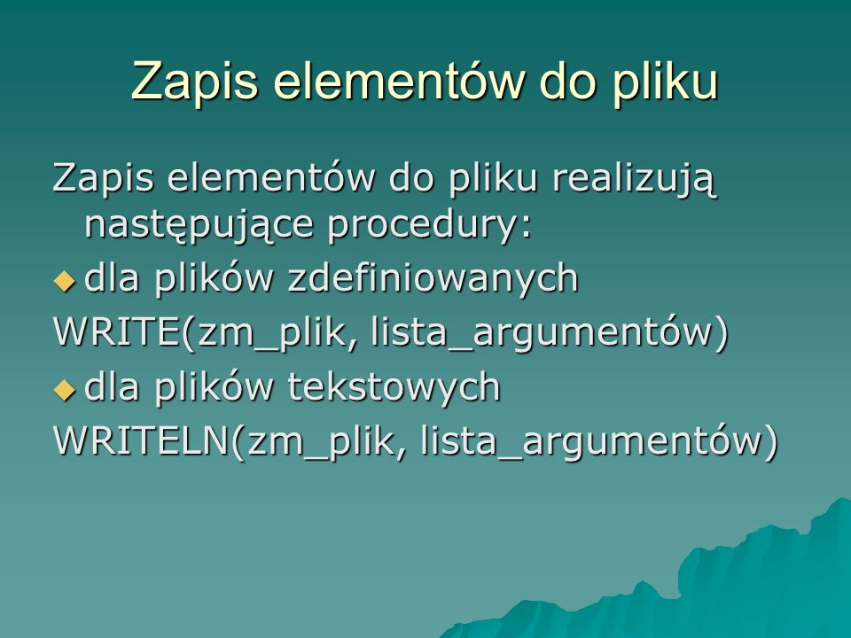 Zapis elementów do pliku Zapis elementów do pliku realizują następujące procedury: dla plików zdefiniowanych dla plików zdefiniowanych WRITE(zm_plik,