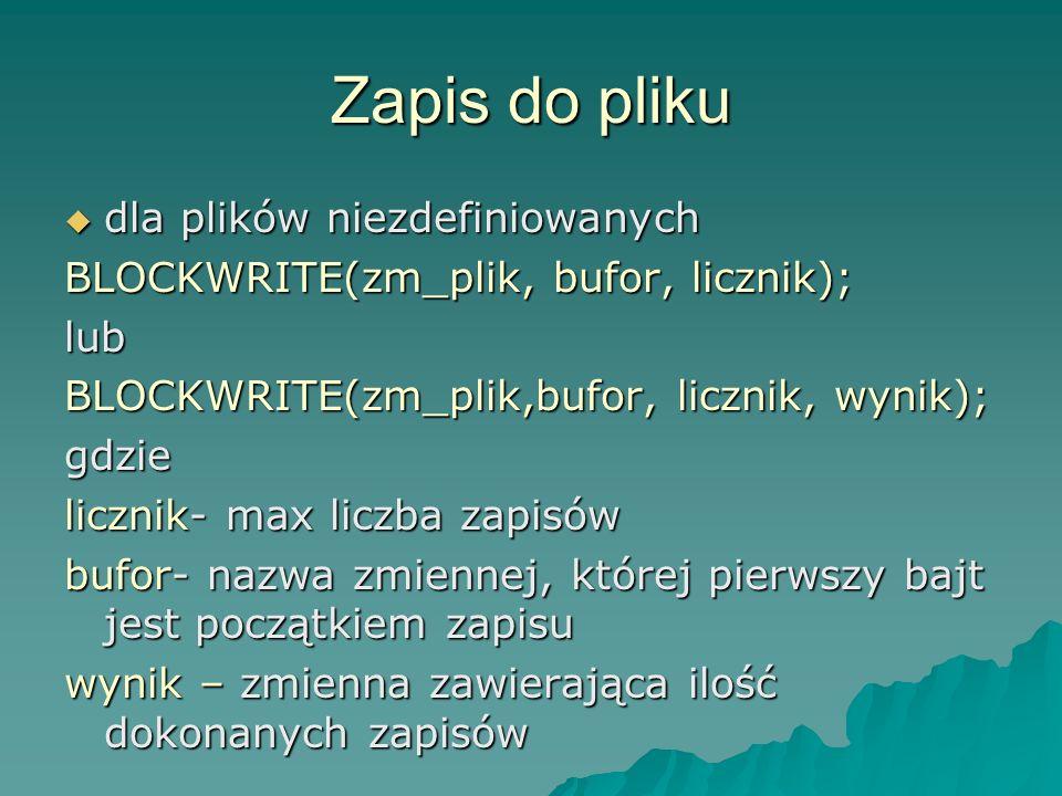 Zapis do pliku dla plików niezdefiniowanych dla plików niezdefiniowanych BLOCKWRITE(zm_plik, bufor, licznik); lub BLOCKWRITE(zm_plik,bufor, licznik, w