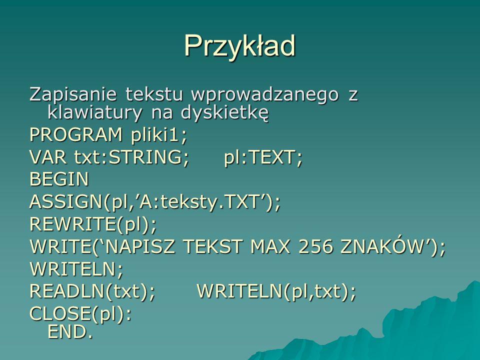 Przykład Zapisanie tekstu wprowadzanego z klawiatury na dyskietkę PROGRAM pliki1; VAR txt:STRING; pl:TEXT; BEGINASSIGN(pl,A:teksty.TXT);REWRITE(pl); W