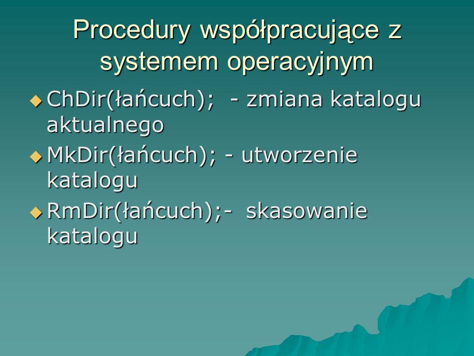 Procedury współpracujące z systemem operacyjnym ChDir(łańcuch); - zmiana katalogu aktualnego ChDir(łańcuch); - zmiana katalogu aktualnego MkDir(łańcuc