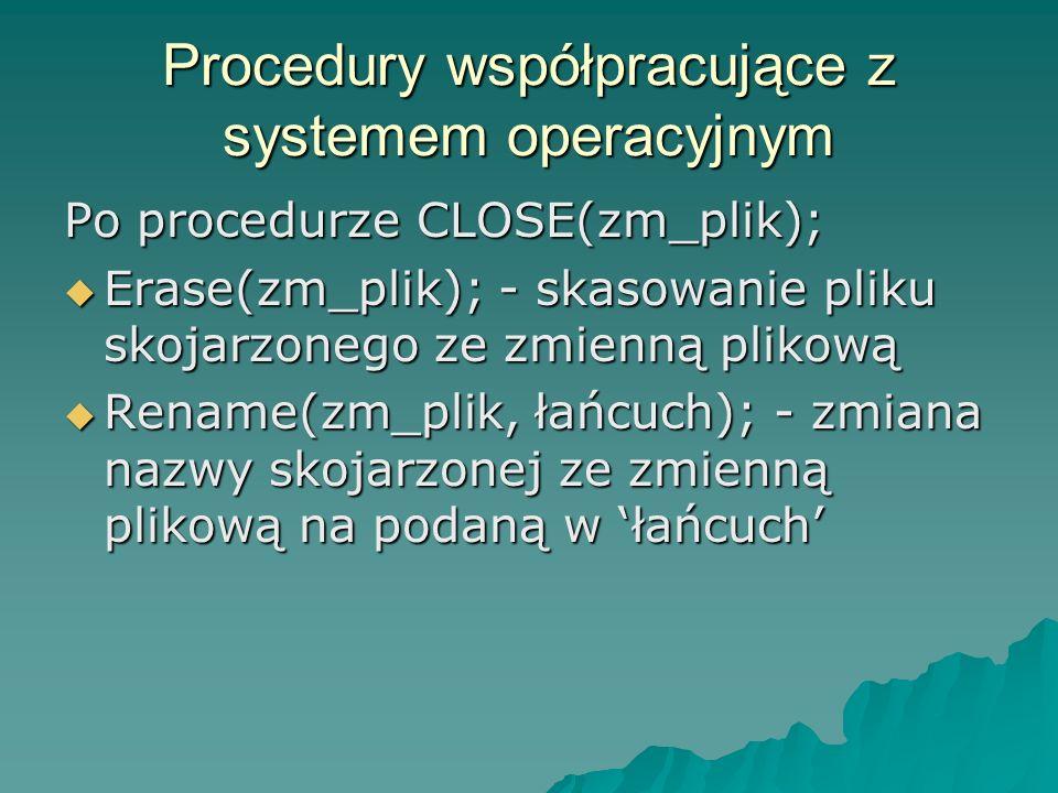 Procedury współpracujące z systemem operacyjnym Po procedurze CLOSE(zm_plik); Erase(zm_plik); - skasowanie pliku skojarzonego ze zmienną plikową Erase