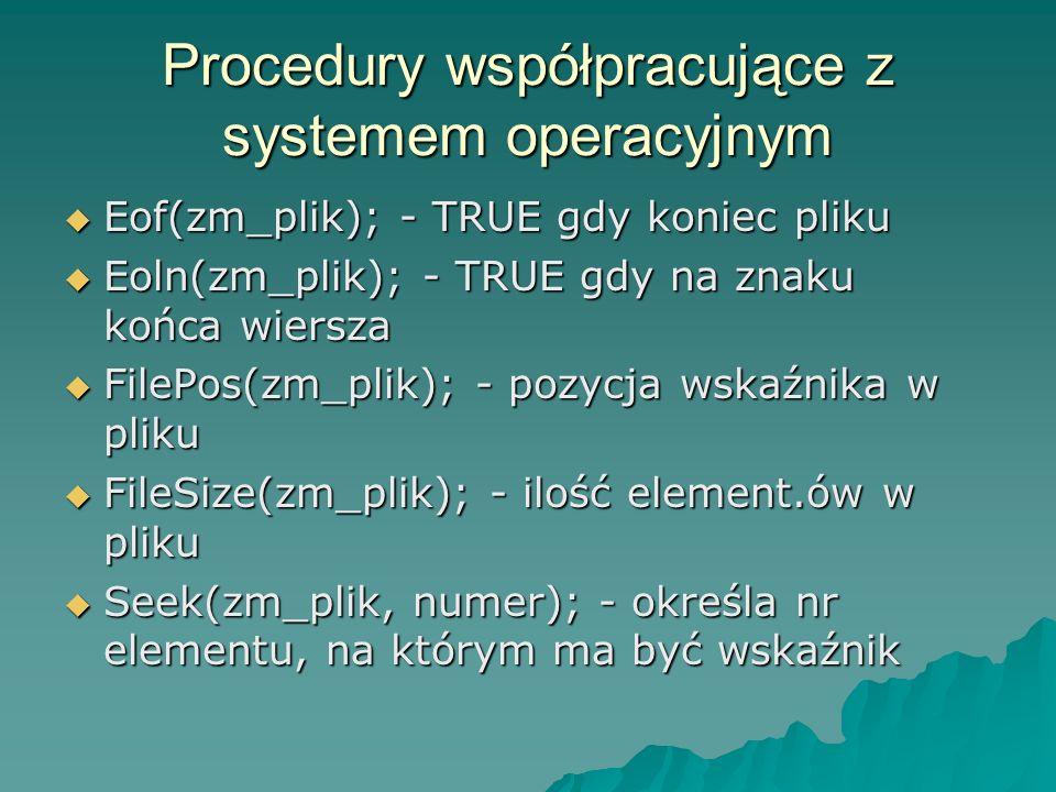 Procedury współpracujące z systemem operacyjnym Eof(zm_plik); - TRUE gdy koniec pliku Eof(zm_plik); - TRUE gdy koniec pliku Eoln(zm_plik); - TRUE gdy