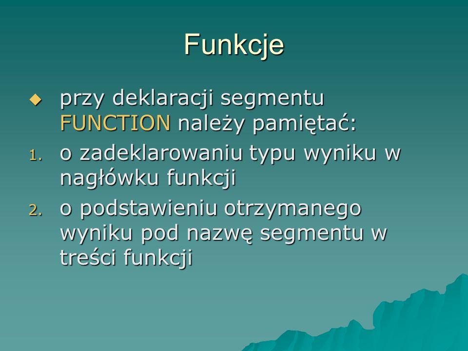 Funkcje wywołanie segmentu FUNCTION nie jest instrukcją, zatem musi wchodzić w skład innej instrukcji wywołanie segmentu FUNCTION nie jest instrukcją, zatem musi wchodzić w skład innej instrukcji wywołanie ma postać: nazwa(par_aktualne) wywołanie ma postać: nazwa(par_aktualne) par_aktualne muszą być zgodne z par_formalne co do ilości, kolejności i typu par_aktualne muszą być zgodne z par_formalne co do ilości, kolejności i typu