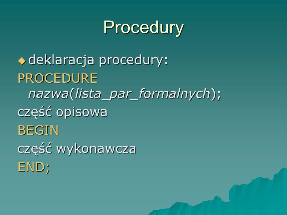 Procedury deklaracja procedury: deklaracja procedury: PROCEDURE nazwa(lista_par_formalnych); część opisowa BEGIN część wykonawcza END;