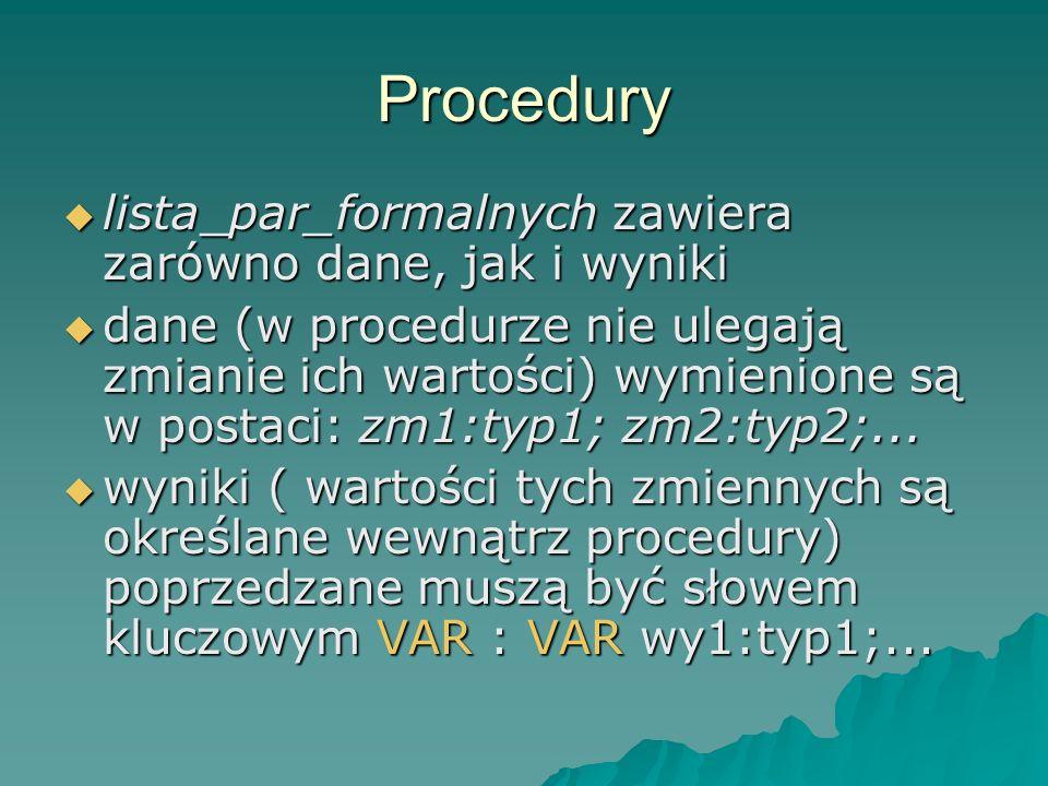 Procedury wywołanie procedury jest instrukcją: wywołanie procedury jest instrukcją: nazwa_procedury(lista_par_aktualn); lista_par_aktualn musi być zgodna z lista_par_formalnych co do ilości, kolejności i typów danych oraz wyników lista_par_aktualn musi być zgodna z lista_par_formalnych co do ilości, kolejności i typów danych oraz wyników
