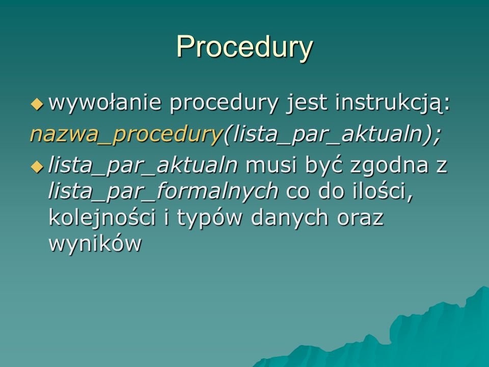 Procedury wywołanie procedury jest instrukcją: wywołanie procedury jest instrukcją: nazwa_procedury(lista_par_aktualn); lista_par_aktualn musi być zgo