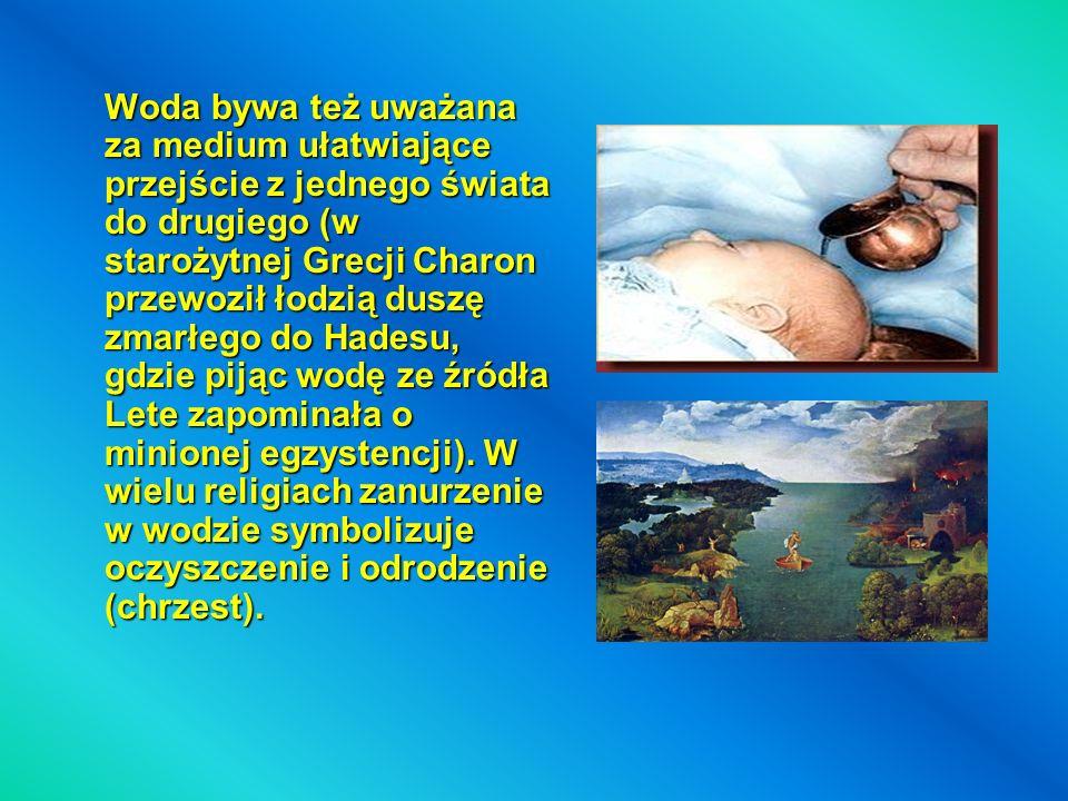 Woda bywa też uważana za medium ułatwiające przejście z jednego świata do drugiego (w starożytnej Grecji Charon przewoził łodzią duszę zmarłego do Had