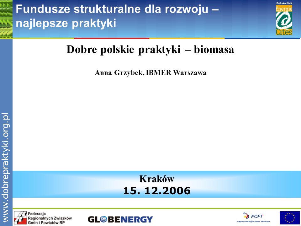 www.pnec.org.pl Polska Sieć www.dobrepraktyki.org.pl Fundusze strukturalne dla rozwoju – najlepsze praktyki Dobre polskie praktyki – biomasa Anna Grzy
