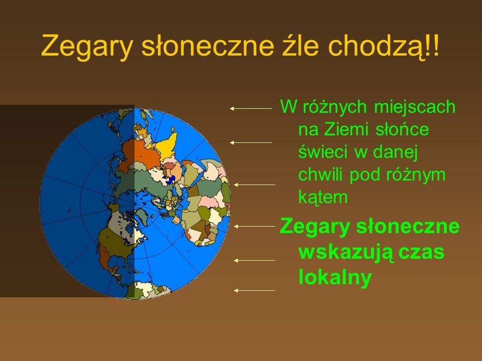 Zegary słoneczne źle chodzą!! W różnych miejscach na Ziemi słońce świeci w danej chwili pod różnym kątem Zegary słoneczne wskazują czas lokalny