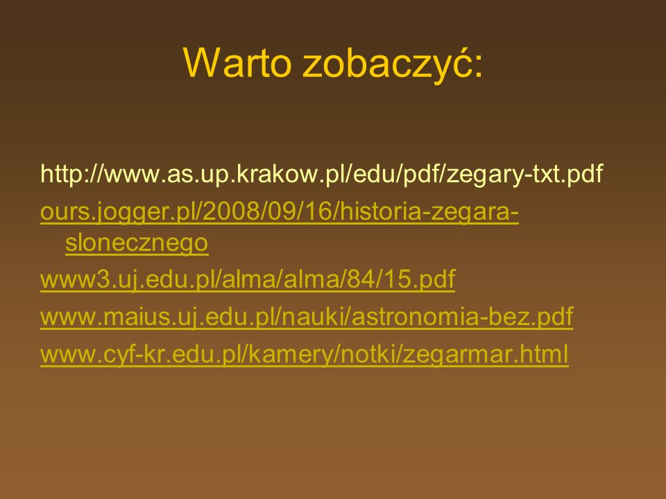 Warto zobaczyć: http://www.as.up.krakow.pl/edu/pdf/zegary-txt.pdf ours.jogger.pl/2008/09/16/historia-zegara- slonecznego www3.uj.edu.pl/alma/alma/84/1