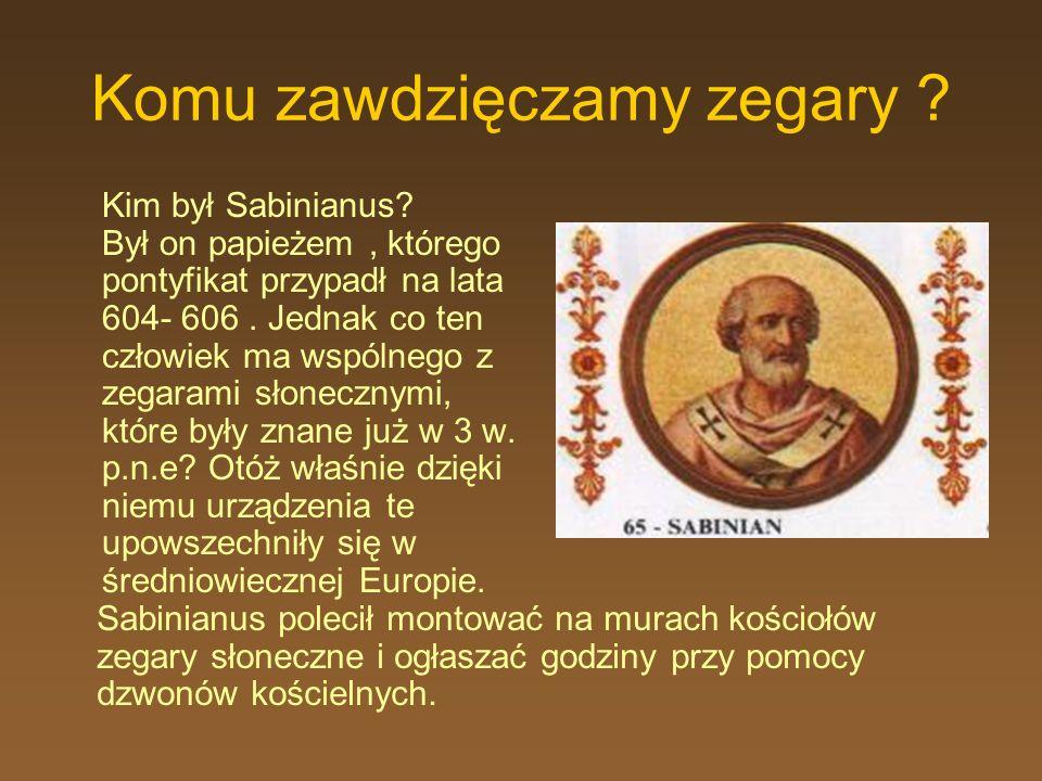 Komu zawdzięczamy zegary ? Kim był Sabinianus? Był on papieżem, którego pontyfikat przypadł na lata 604- 606. Jednak co ten człowiek ma wspólnego z ze