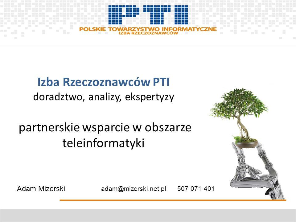 Izba Rzeczoznawców PTI doradztwo, analizy, ekspertyzy partnerskie wsparcie w obszarze teleinformatyki Adam Mizerski adam@mizerski.net.pl 507-071-401