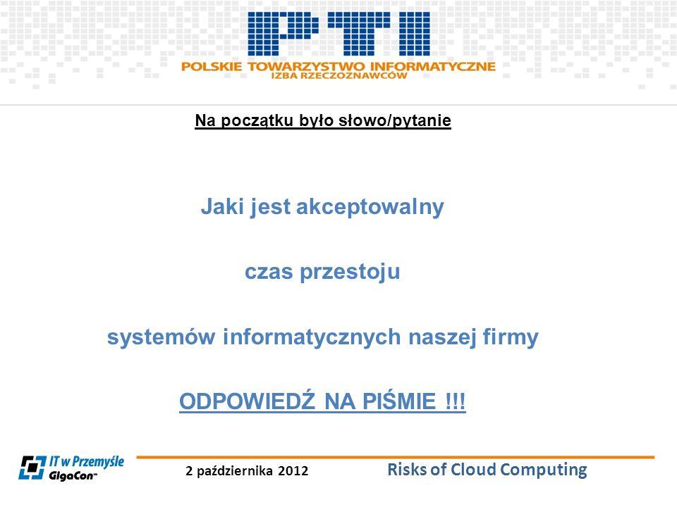 2 października 2012 Risks of Cloud Computing Na początku było słowo/pytanie Jaki jest akceptowalny czas przestoju systemów informatycznych naszej firm