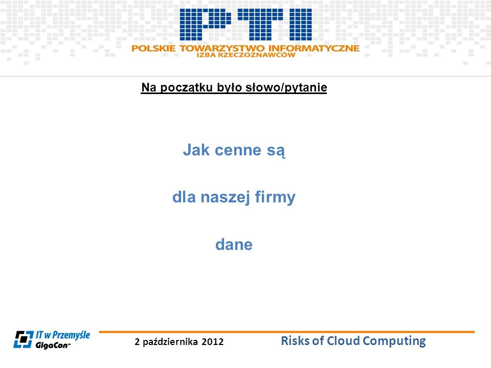 2 października 2012 Risks of Cloud Computing Na początku było słowo/pytanie Jak cenne są dla naszej firmy dane