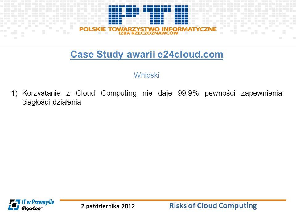 2 października 2012 Risks of Cloud Computing Case Study awarii e24cloud.com Wnioski 1)Korzystanie z Cloud Computing nie daje 99,9% pewności zapewnieni
