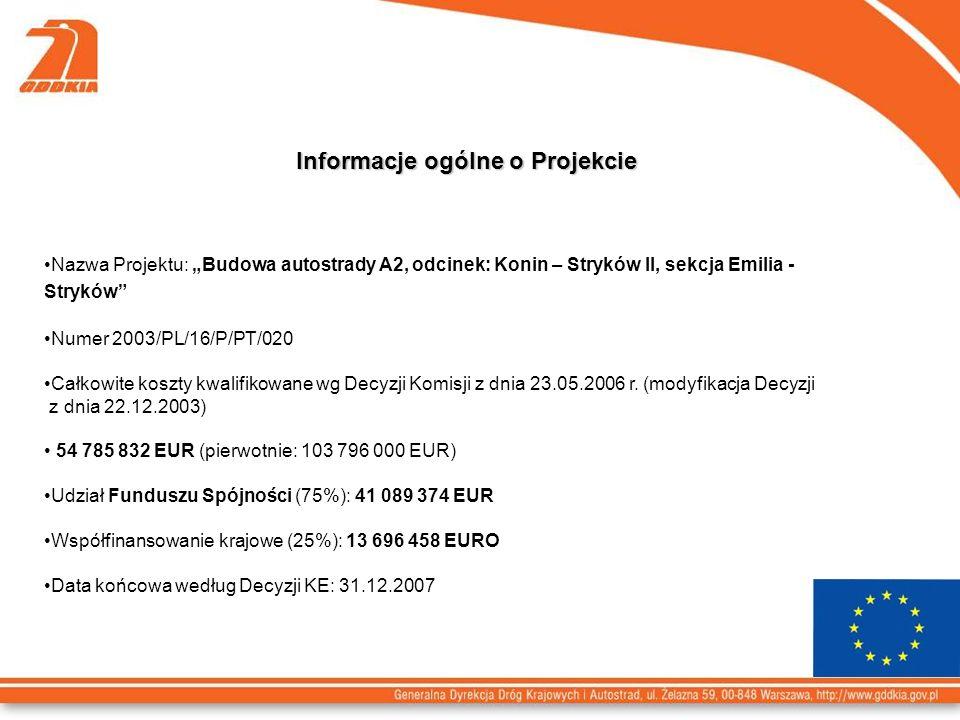 Informacje ogólne o Projekcie Nazwa Projektu: Budowa autostrady A2, odcinek: Konin – Stryków II, sekcja Emilia - Stryków Numer 2003/PL/16/P/PT/020 Całkowite koszty kwalifikowane wg Decyzji Komisji z dnia 23.05.2006 r.