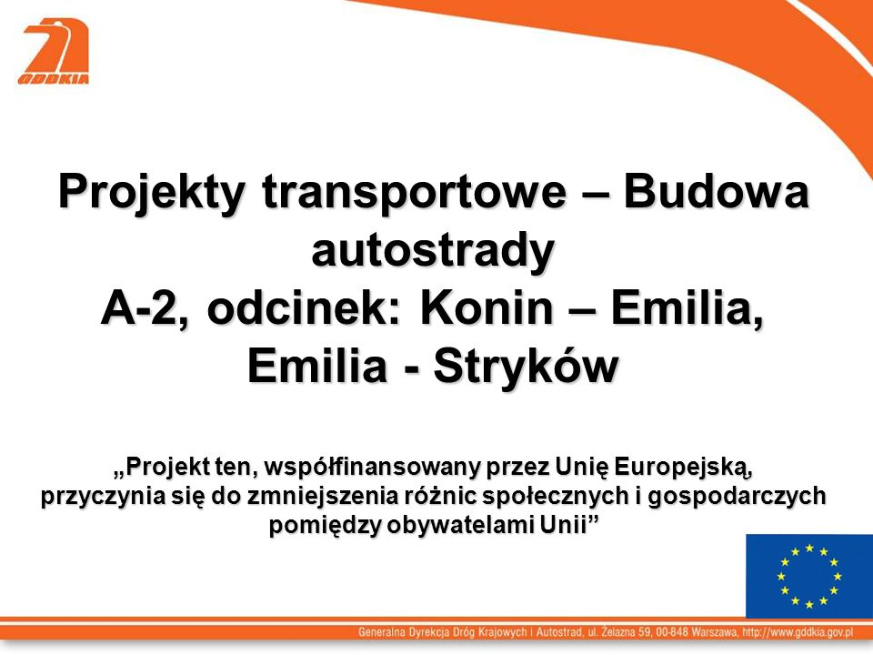 Projekty transportowe – Budowa autostrady A-2, odcinek: Konin – Emilia, Emilia - Stryków Projekt ten, współfinansowany przez Unię Europejską, przyczynia się do zmniejszenia różnic społecznych i gospodarczych pomiędzy obywatelami Unii