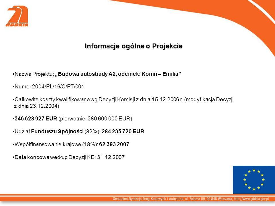 Informacje ogólne o Projekcie Nazwa Projektu: Budowa autostrady A2, odcinek: Konin – Emilia Numer 2004/PL/16/C/PT/001 Całkowite koszty kwalifikowane wg Decyzji Komisji z dnia 15.12.2006 r.