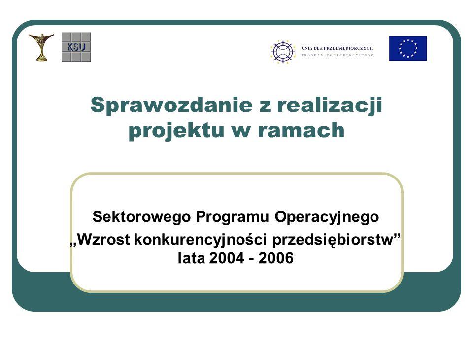 Sektorowego Programu Operacyjnego Wzrost konkurencyjności przedsiębiorstw lata 2004 - 2006 Sprawozdanie z realizacji projektu w ramach