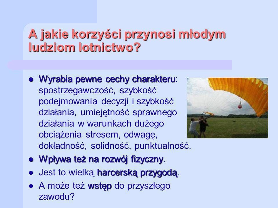 A jakie korzyści przynosi młodym ludziom lotnictwo? Wyrabia pewne cechy charakteru Wyrabia pewne cechy charakteru: spostrzegawczość, szybkość podejmow