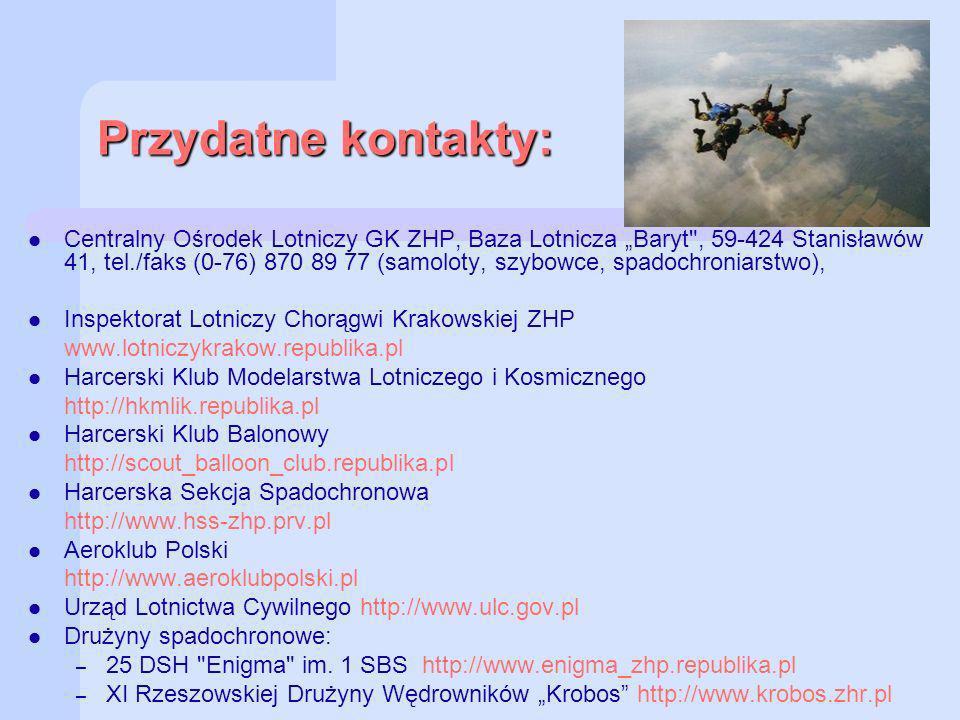 Przydatne kontakty: Centralny Ośrodek Lotniczy GK ZHP, Baza Lotnicza Baryt , 59-424 Stanisławów 41, tel./faks (0-76) 870 89 77 (samoloty, szybowce, spadochroniarstwo), Inspektorat Lotniczy Chorągwi Krakowskiej ZHP www.lotniczykrakow.republika.pl Harcerski Klub Modelarstwa Lotniczego i Kosmicznego http://hkmlik.republika.pl Harcerski Klub Balonowy http://scout_balloon_club.republika.pl Harcerska Sekcja Spadochronowa http://www.hss-zhp.prv.pl Aeroklub Polski http://www.aeroklubpolski.pl Urząd Lotnictwa Cywilnego http://www.ulc.gov.pl Drużyny spadochronowe: – 25 DSH Enigma im.