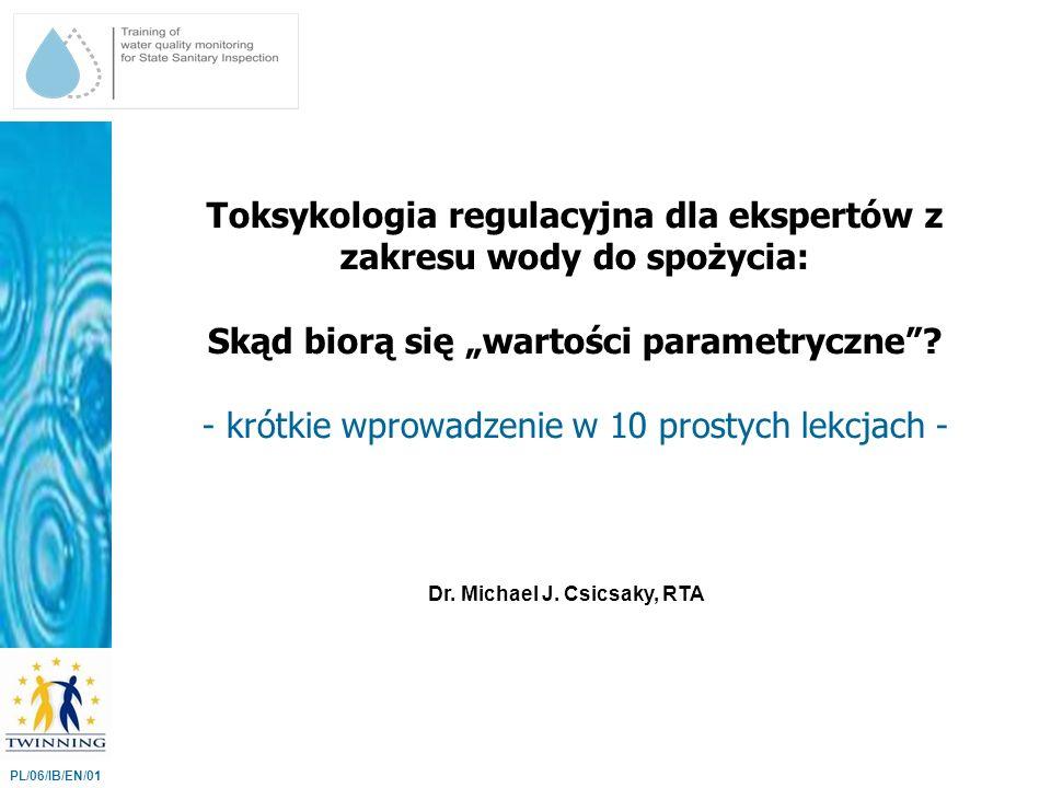 Wartości parametryczne w Załączniku B mają różne cele: PL/06/IB/EN/01 (a) Niektóre mają na celu ochronę sieci dystrybucyjnej przed korozją (pH, twardość) (b) Inne umieszczono tam z powodów estetycznych (żelazo, mangan) (c) Większość ma za zadanie ochronę zdrowia ludzkiego przed toksycznymi uszkodzeniami Tylko parametry grupy (c) wywodzą się z toksykologii.