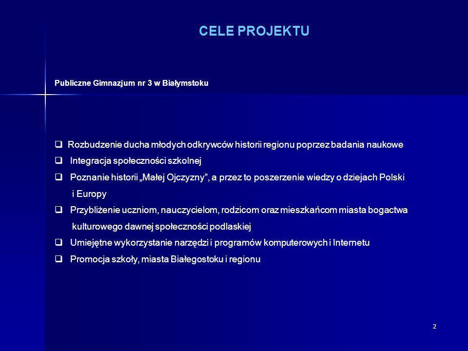 2 Publiczne Gimnazjum nr 3 w Białymstoku CELE PROJEKTU Rozbudzenie ducha młodych odkrywców historii regionu poprzez badania naukowe Integracja społecz