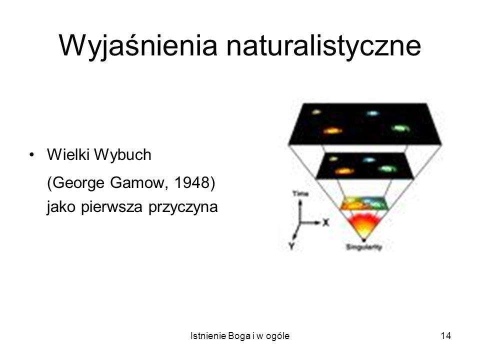 Istnienie Boga i w ogóle14 Wyjaśnienia naturalistyczne Wielki Wybuch (George Gamow, 1948) jako pierwsza przyczyna