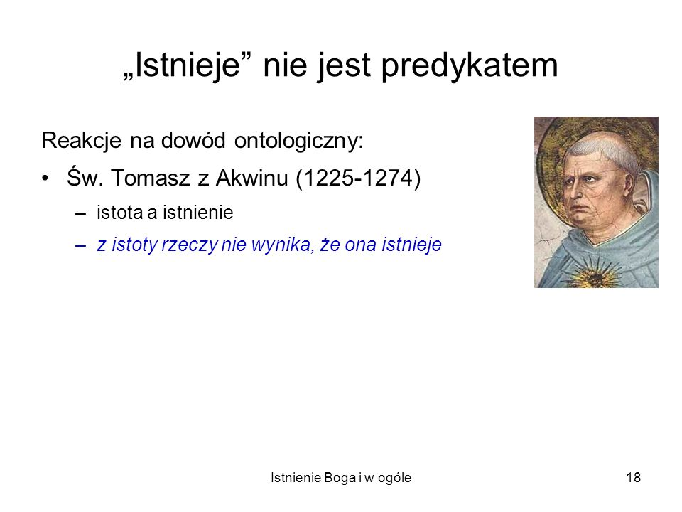 Istnienie Boga i w ogóle18 Istnieje nie jest predykatem Reakcje na dowód ontologiczny: Św. Tomasz z Akwinu (1225-1274) –istota a istnienie –z istoty r