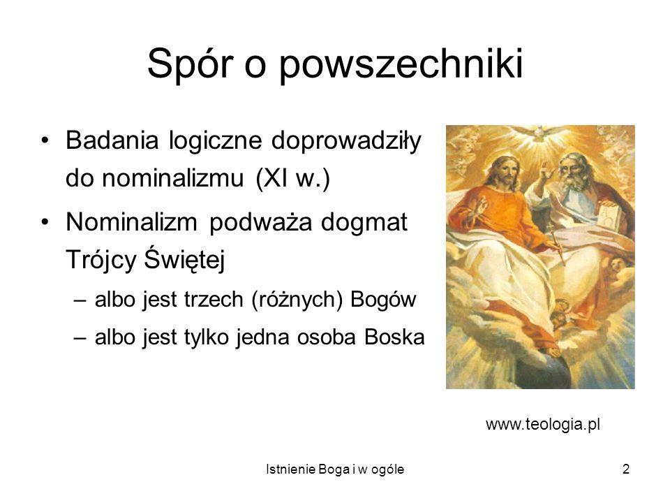 Istnienie Boga i w ogóle2 Spór o powszechniki Badania logiczne doprowadziły do nominalizmu (XI w.) Nominalizm podważa dogmat Trójcy Świętej –albo jest