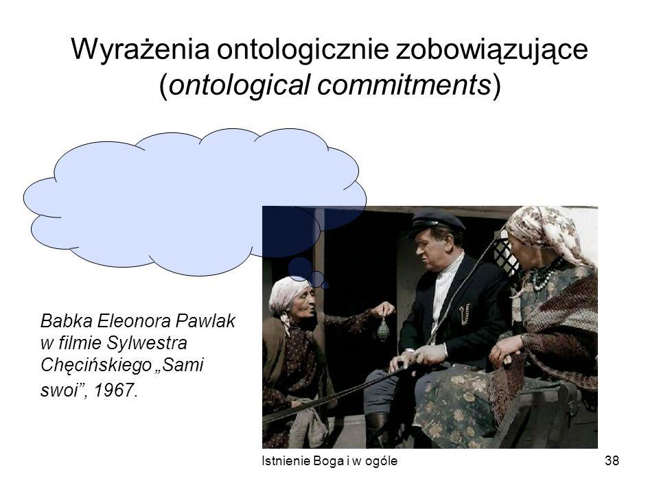 Istnienie Boga i w ogóle38 Wyrażenia ontologicznie zobowiązujące (ontological commitments) Babka Eleonora Pawlak w filmie Sylwestra Chęcińskiego Sami