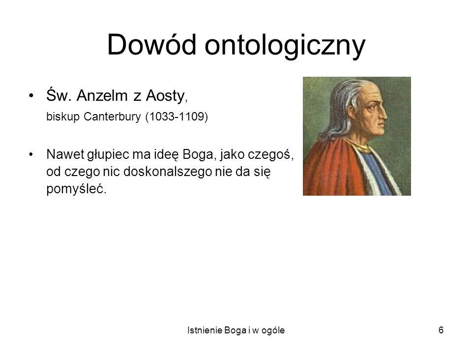 Istnienie Boga i w ogóle6 Dowód ontologiczny Św. Anzelm z Aosty, biskup Canterbury (1033-1109) Nawet głupiec ma ideę Boga, jako czegoś, od czego nic d