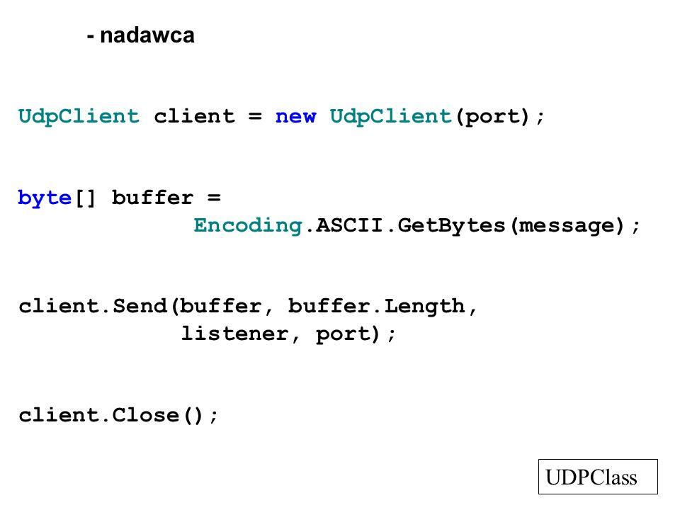 - nadawca UdpClient client = new UdpClient(port); byte[] buffer = Encoding.ASCII.GetBytes(message); client.Send(buffer, buffer.Length, listener, port)