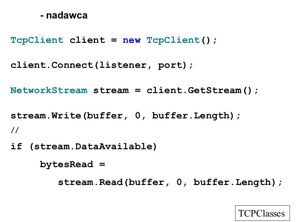 - nadawca TcpClient client = new TcpClient(); client.Connect(listener, port); NetworkStream stream = client.GetStream(); stream.Write(buffer, 0, buffe