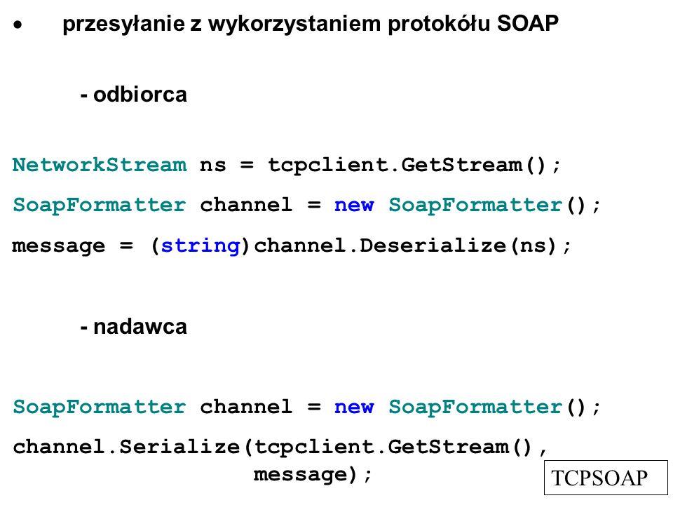 przesyłanie z wykorzystaniem protokółu SOAP - odbiorca NetworkStream ns = tcpclient.GetStream(); SoapFormatter channel = new SoapFormatter(); message