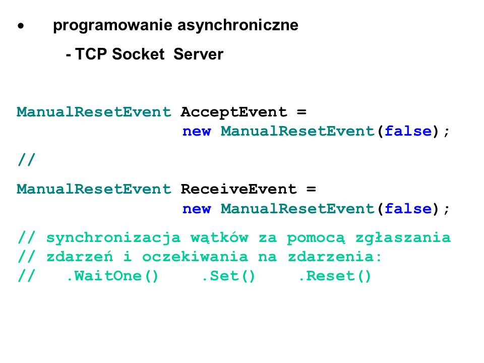 programowanie asynchroniczne - TCP Socket Server ManualResetEvent AcceptEvent = new ManualResetEvent(false); // ManualResetEvent ReceiveEvent = new Ma