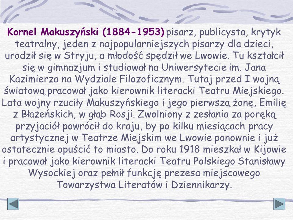 Kornel Makuszyński (1884-1953) pisarz, publicysta, krytyk teatralny, jeden z najpopularniejszych pisarzy dla dzieci, urodził się w Stryju, a młodość s