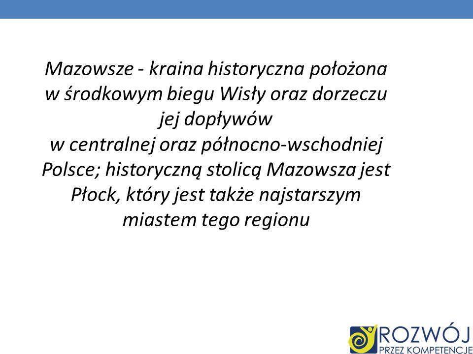 Mazowsze - kraina historyczna położona w środkowym biegu Wisły oraz dorzeczu jej dopływów w centralnej oraz północno-wschodniej Polsce; historyczną st