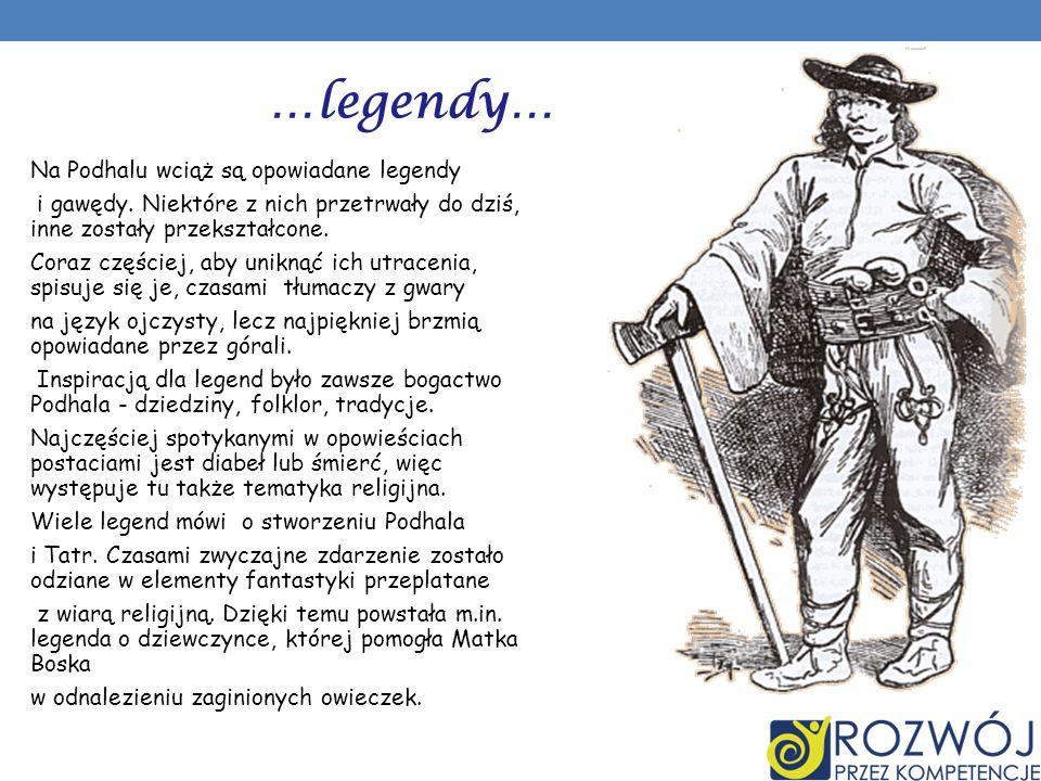 …legendy… Na Podhalu wciąż są opowiadane legendy i gawędy. Niektóre z nich przetrwały do dziś, inne zostały przekształcone. Coraz częściej, aby unikną