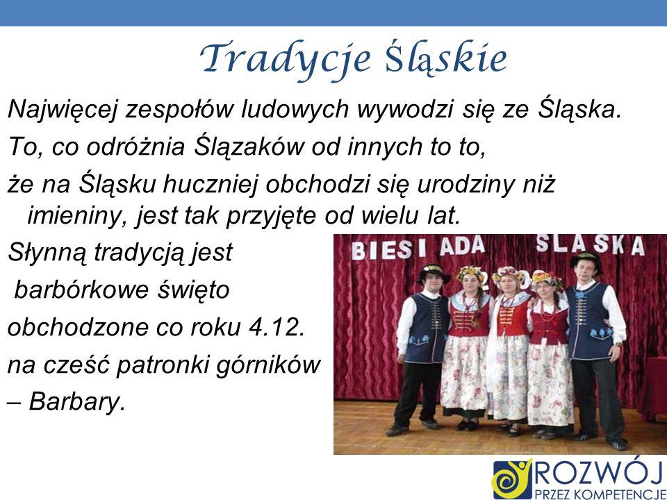Tradycje Ś l ą skie Najwięcej zespołów ludowych wywodzi się ze Śląska. To, co odróżnia Ślązaków od innych to to, że na Śląsku huczniej obchodzi się ur