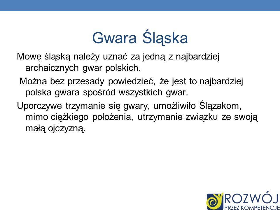 Gwara Śląska Mowę śląską należy uznać za jedną z najbardziej archaicznych gwar polskich. Można bez przesady powiedzieć, że jest to najbardziej polska